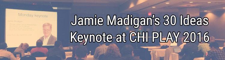 Jamie Madigan's 30 Ideas Keynote at CHI PLAY 2016