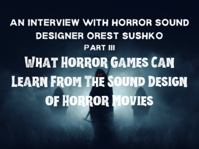 An Interview With Horror Sound Designer Orest Sushko __ Part III – What Horror Games Can Learn From The Sound Design of Horror Movies